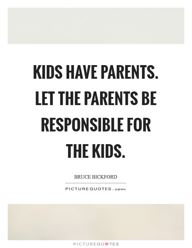 Kids Have Parents Let The Parents Be Responsible For The Kids