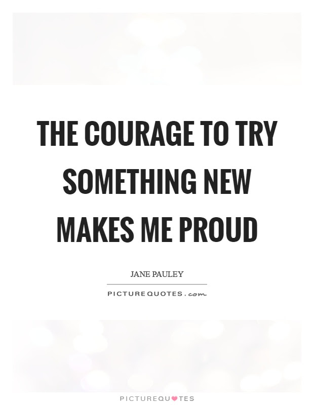 The Courage To Try Something New Makes Me Proud Picture Quotes