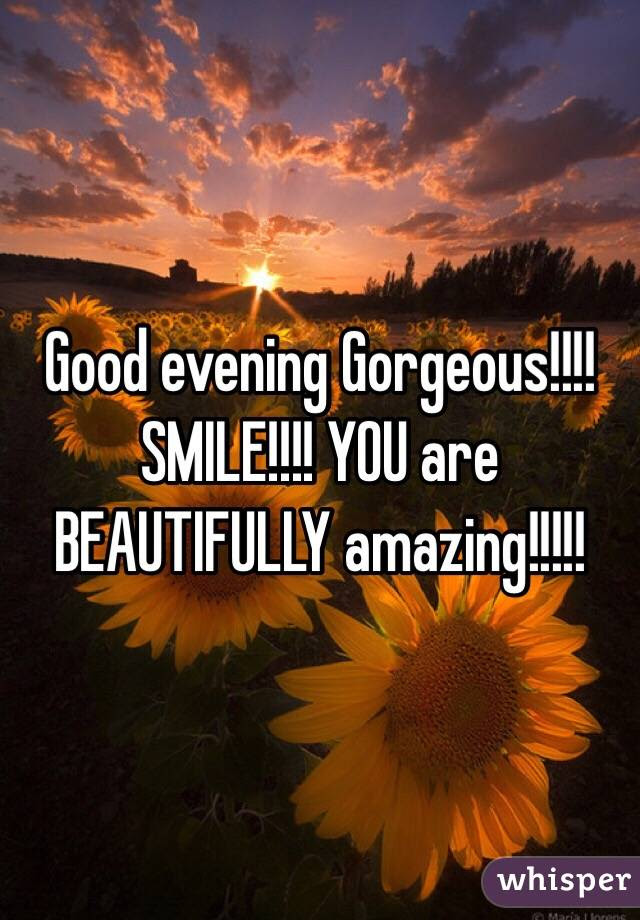 Good Evening Gorgeous Smile You Are Beautifully Amazing