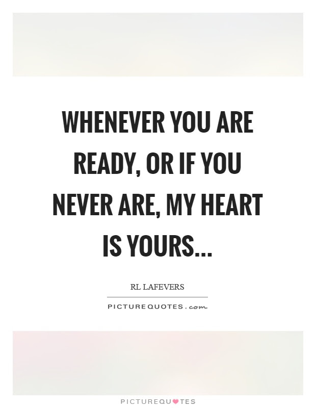 Whenever You Are Ready Or If You Never Are My Heart Is Yours