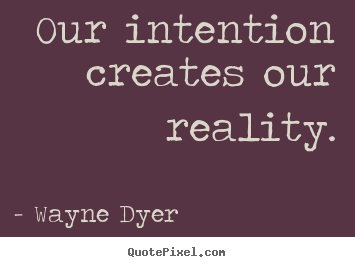 Our Intention Creates Our Reality Wayne Dyer Famous Inspirational