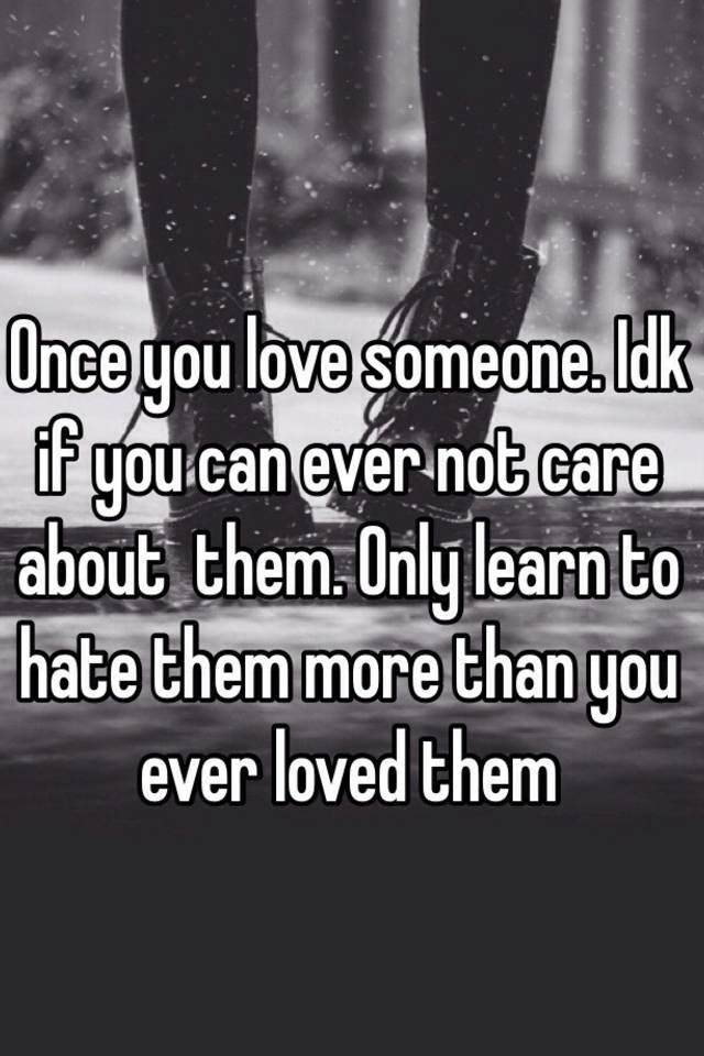 Once You Love Someone Idk If You Can Ever Not Care About Them Only
