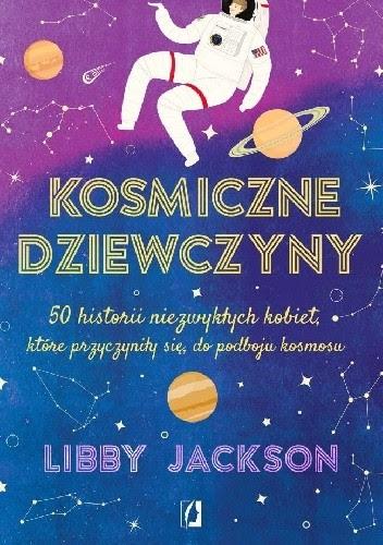 Okładka książki Kosmiczne dziewczyny. 50 historii niezwykłych kobiet, które przyczyniły sie do podboju kosmosu