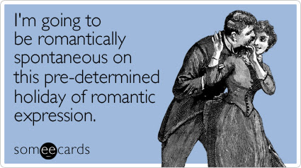 someecards.com - I'm going to be romantically spontaneous on this pre-determined holiday of romantic expression