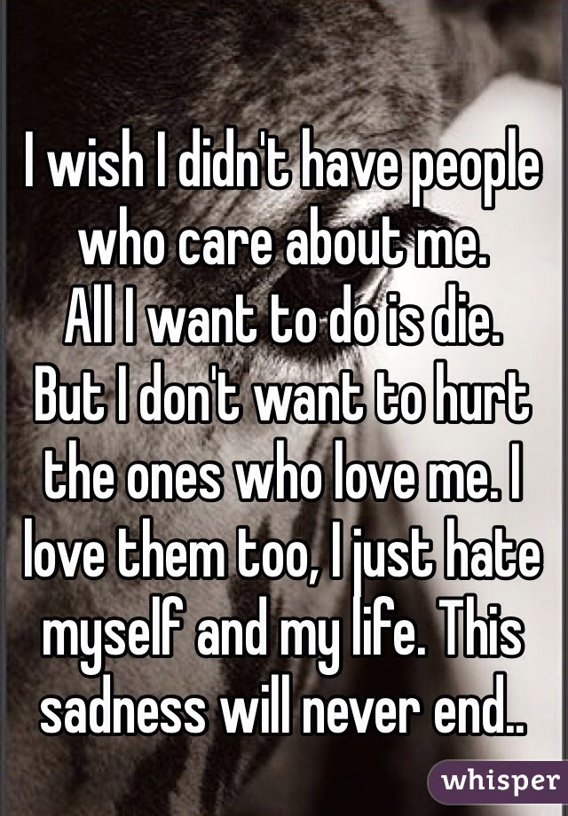 I Wish I Didnt Have People Who Care About Me All I Want To Do Is
