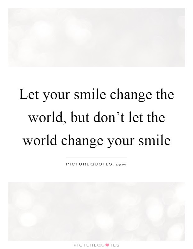 Let Your Smile Change The World But Dont Let The World Change