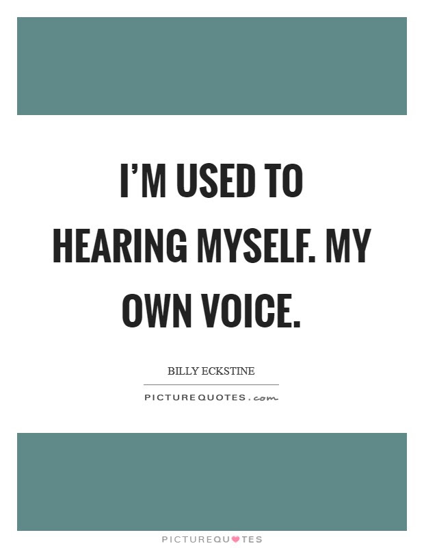 Im Used To Hearing Myself My Own Voice Picture Quotes