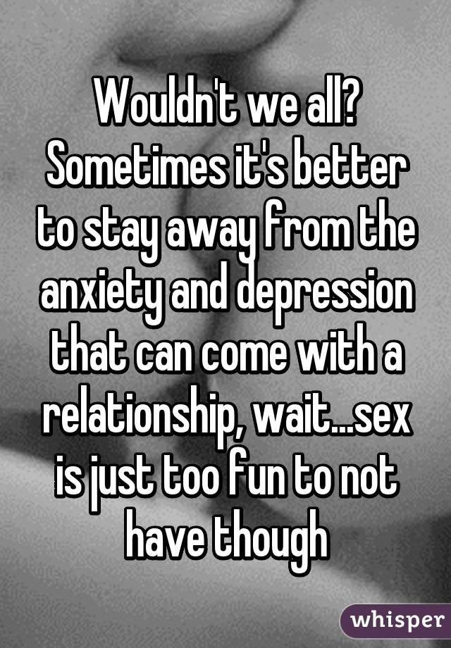 Wouldnt We All Sometimes Its Better To Stay Away From The Anxiety