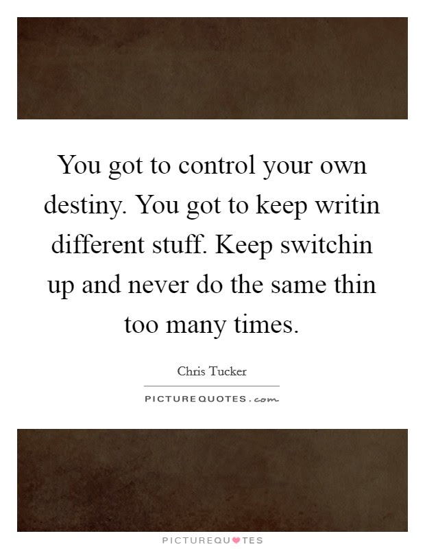 You Got To Control Your Own Destiny You Got To Keep Writin