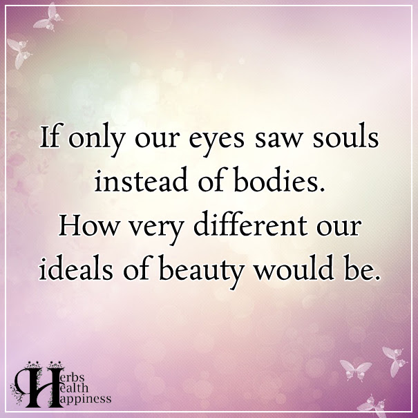 If Only Our Eyes Saw Souls Instead Of Bodies ø Eminently Quotable