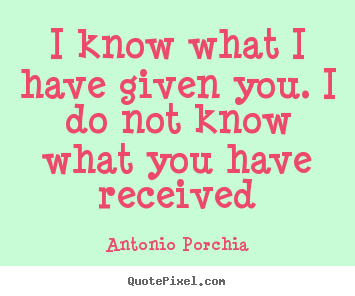 I Know What I Have Given You I Do Not Know What You Antonio