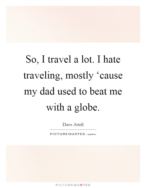 So I Travel A Lot I Hate Traveling Mostly Cause My Dad