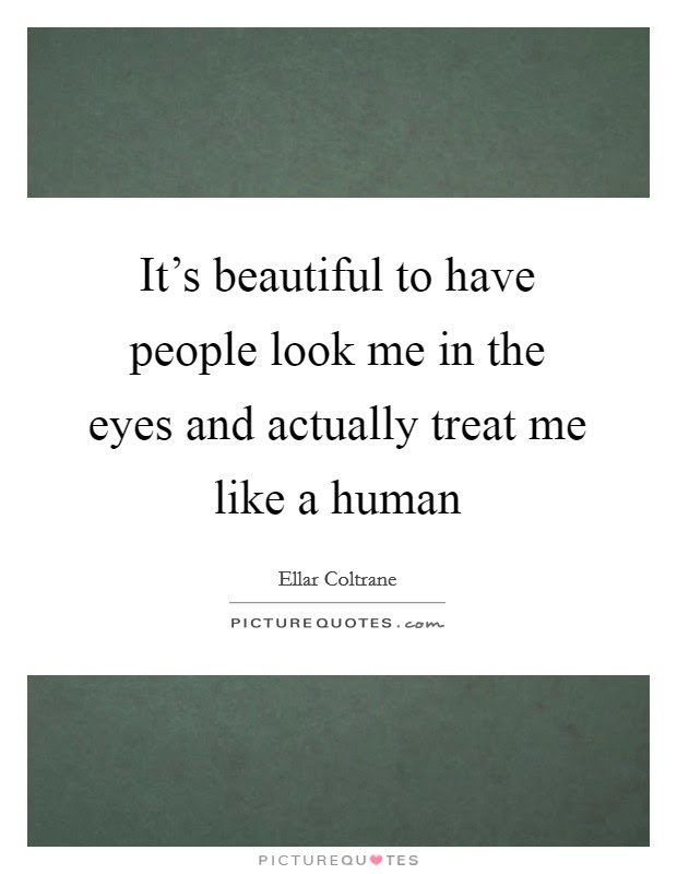 Its Beautiful To Have People Look Me In The Eyes And Actually