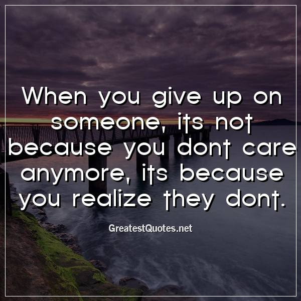 When You Give Up On Someone Its Not Because You Dont Care Anymore