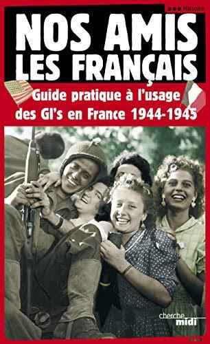 Nos amis les français : Guide pratique à l'usage des GI's en France, 1944-1945: ANON