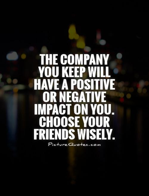 The Company You Keep Will Have A Positive Or Negative Impact On