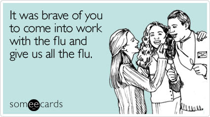 It was brave of you to come into work with the flu and give us all the flu