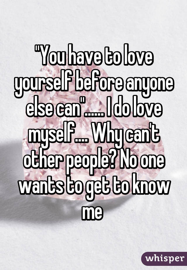 You Have To Love Yourself Before Anyone Else Can I Do Love