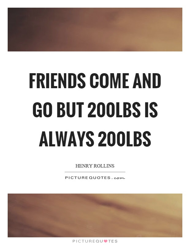 Friends Come And Go But 200lbs Is Always 200lbs Picture Quotes