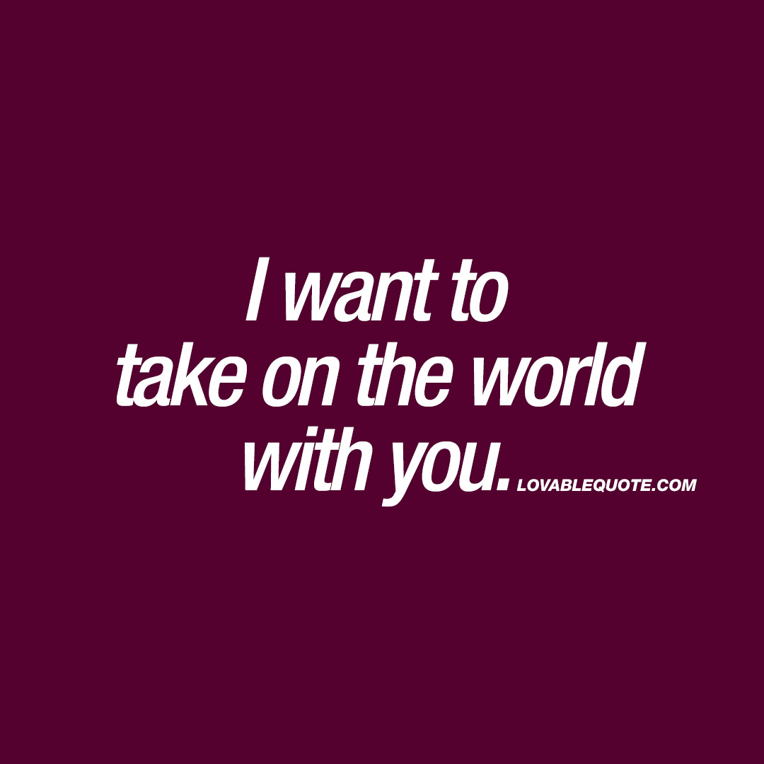 I Want To Take On The World With You You And Me Quotes