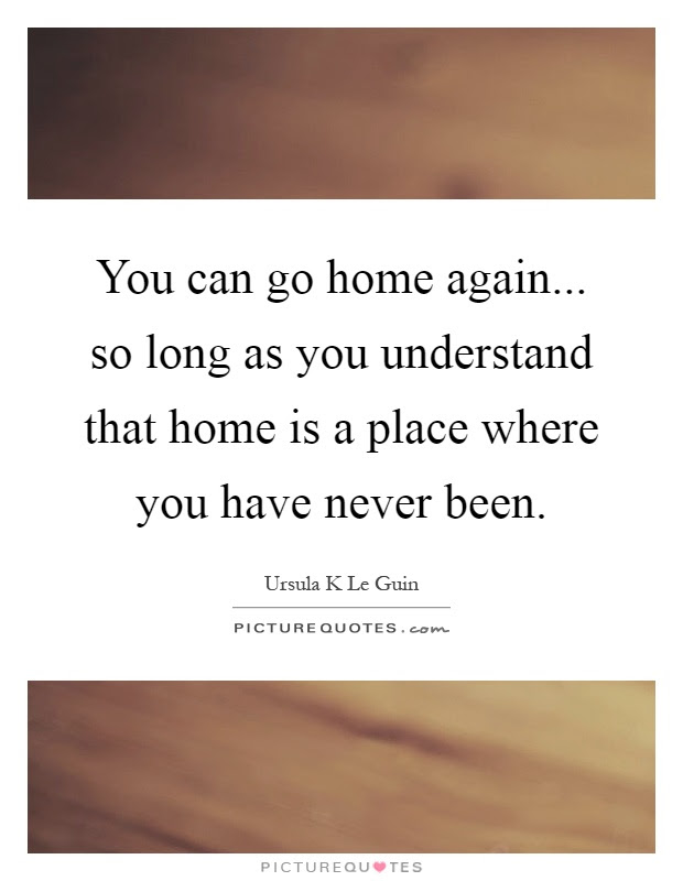 You Can Go Home Again So Long As You Understand That Home Is