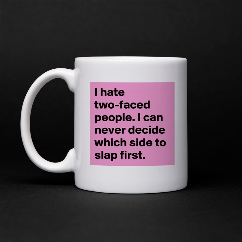 I Hate Two Faced People I Can Never Decide Which Mug By