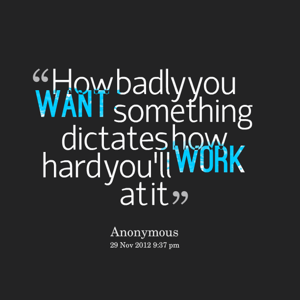 How Badly You Want Something Dictates How Hard Youll Work At It