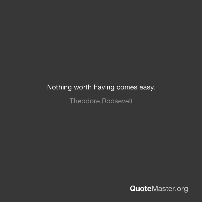 Nothing Worth Having Comes Easy Theodore Roosevelt