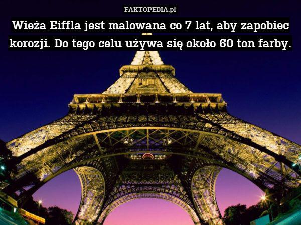 Wieża Eiffla jest malowana co – Wieża Eiffla jest malowana co 7 lat, aby zapobiec korozji. Do tego celu używa się około 60 ton farby.