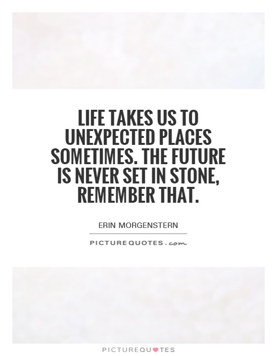 Life Takes Us To Unexpected Places Sometimes The Future Is