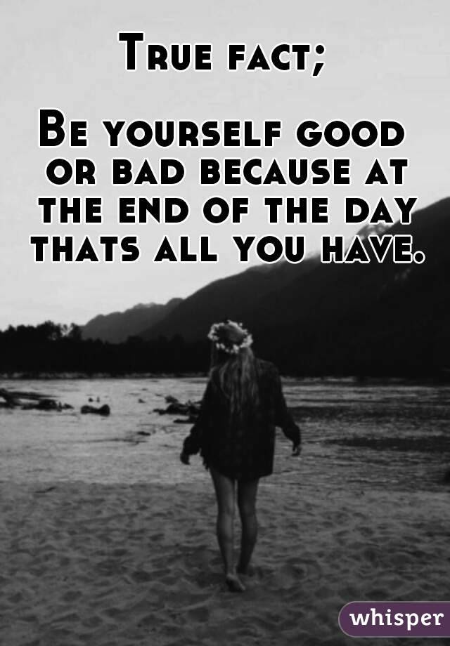 True Fact Be Yourself Good Or Bad Because At The End Of The Day