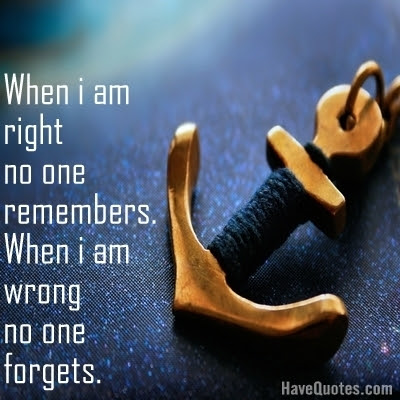 When I Am Right No One Remembers When I Am Wrong No One Forgets