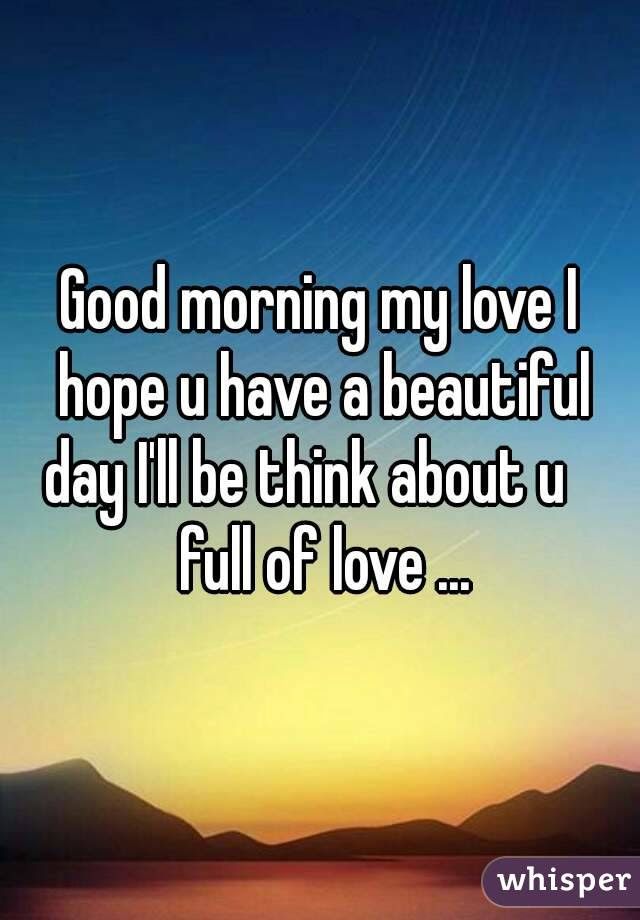 Good Morning My Love I Hope U Have A Beautiful Day Ill Be Think About