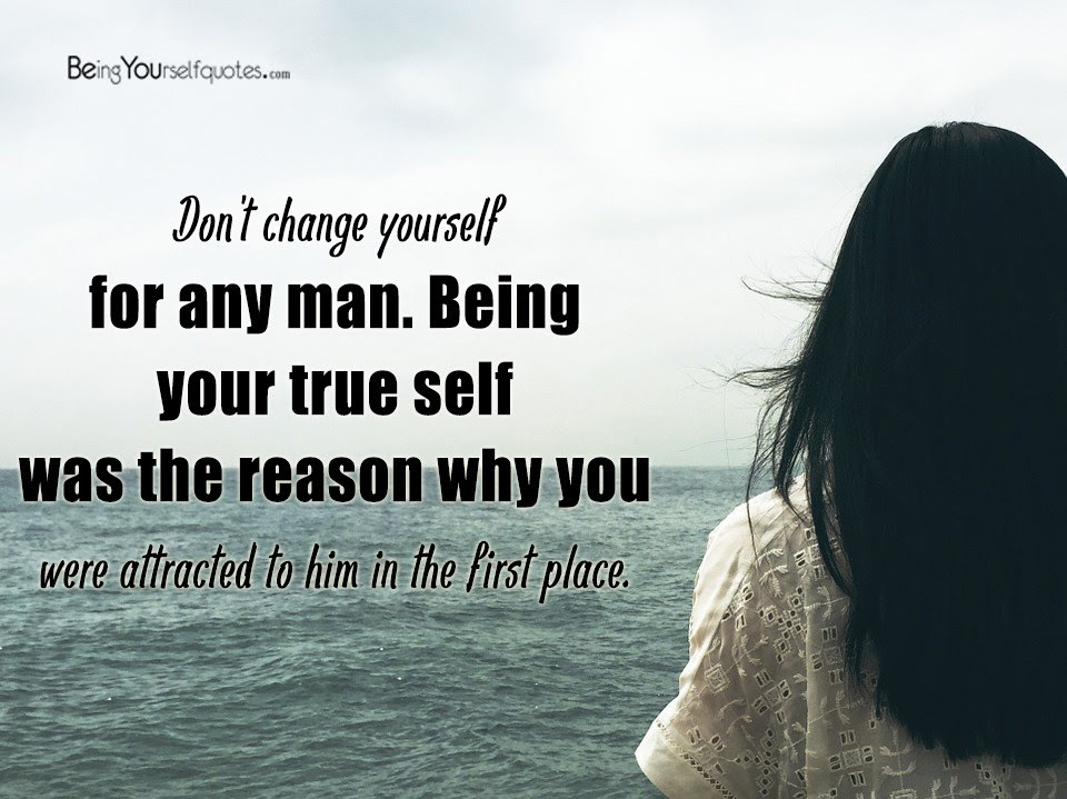 Dont Change Yourself For Any Man Being Your True Being Yourself