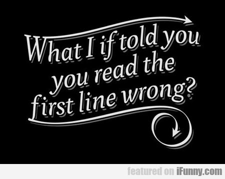 What I If Told You, You Read The First Line Wrong?