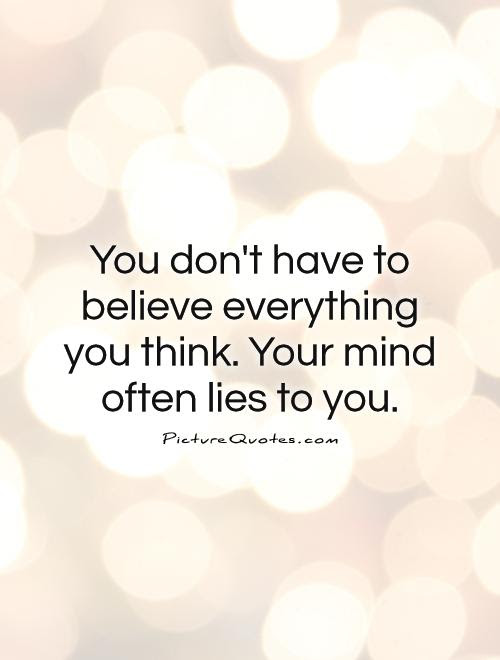 You Dont Have To Believe Everything You Think Your Mind Often