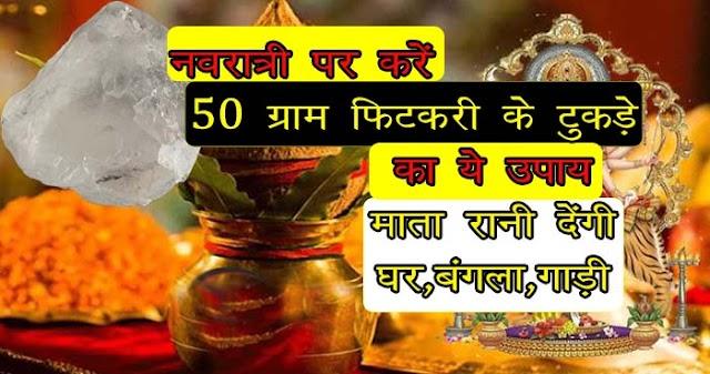 इस नवरात्री पर 50 ग्राम फिटकरी का करें ये उपाय, माता रानी पूरा करेंगी बंगला, गाड़ी व घर का सपना