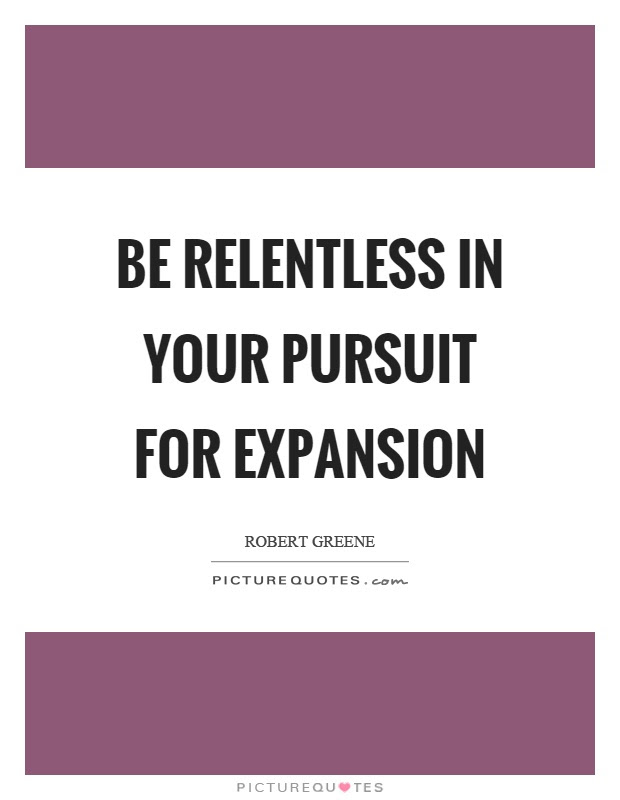 Be Relentless In Your Pursuit For Expansion Picture Quotes