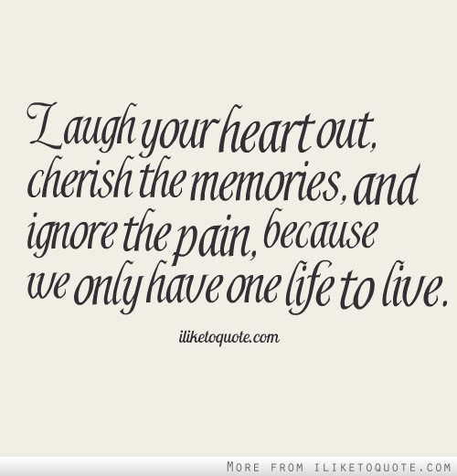 Laugh Your Heart Out Cherish The Memories And Ignore The Pain