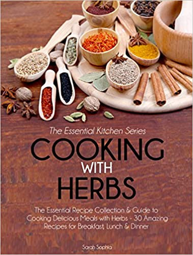 Cooking With Herbs: The Essential Recipe Collection & Guide to Cooking Delicious Meals with Herbs- 30 Amazing Recipes for Breakfast, Lunch, & Dinner (Essential Kitchen Series Book 22)