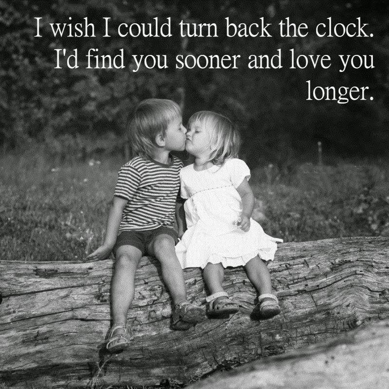 I Wish I Could Turn Back The Clock Id Find You Sooner And Love