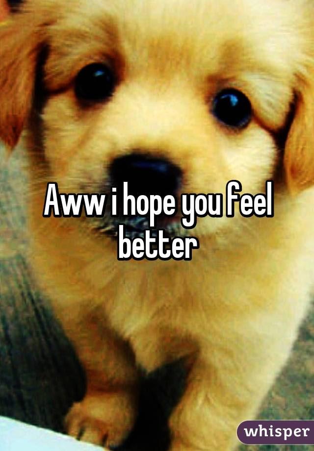 Aww I Hope You Feel Better
