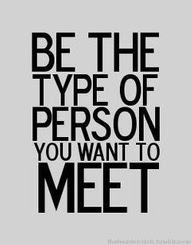 Be the type of person you want to meet...