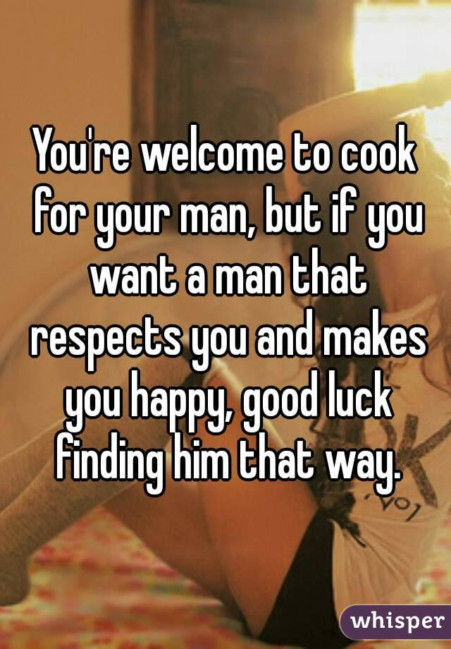 Youre Welcome To Cook For Your Man But If You Want A Man That Respects