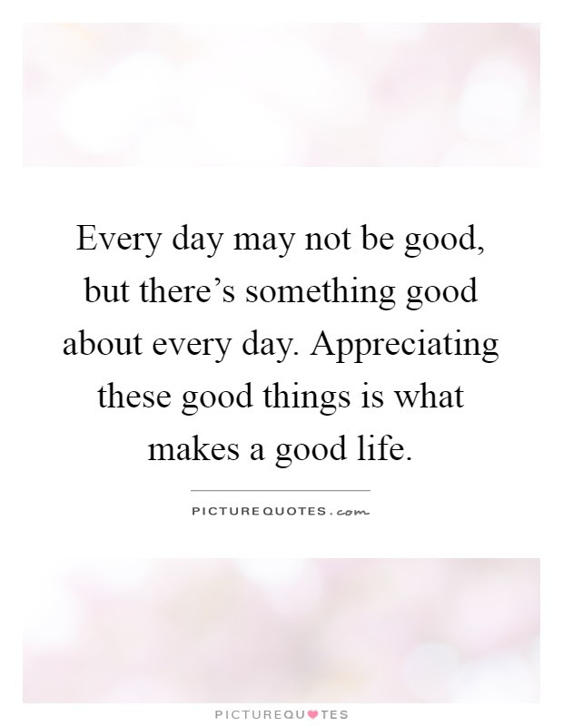 Every Day May Not Be Good But Theres Something Good About