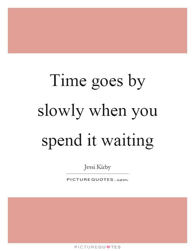 Time Goes By Slowly When You Spend It Waiting Picture Quotes