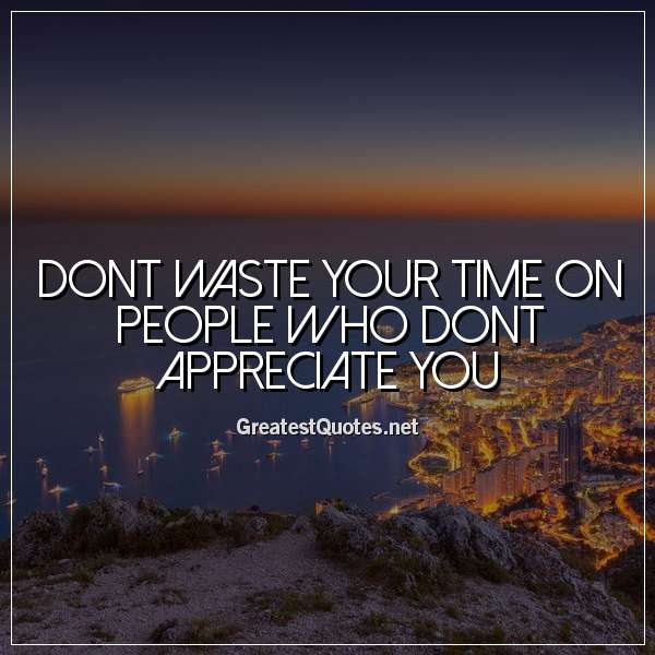 Dont Waste Your Time On People Who Dont Appreciate You Free Life