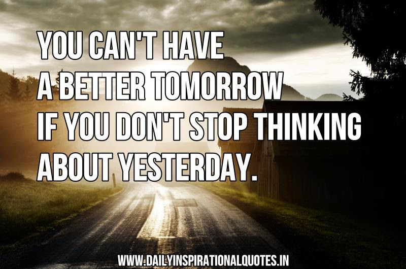 You Cant Have A Better Tomorrow If You Dont Stop Thinking About