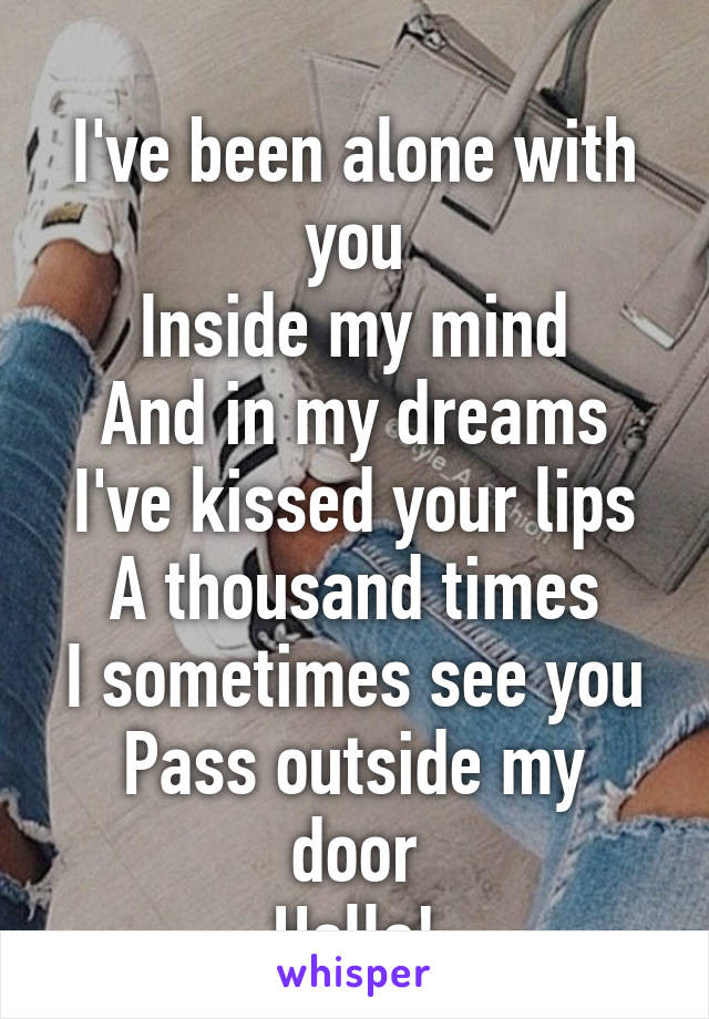 Ive Been Alone With You Inside My Mind And In My Dreams Ive Kissed