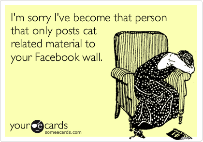 someecards.com - I'm sorry I've become that person that only posts cat related material to your Facebook wall.